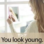 「ヤング」から学ぶ→ You look young.