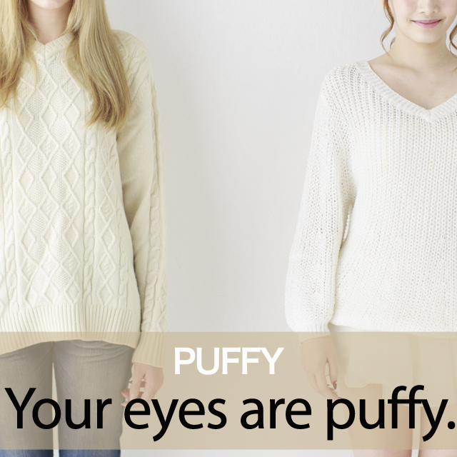 「PUFFY」から学ぶ→ Your eyes are puffy.