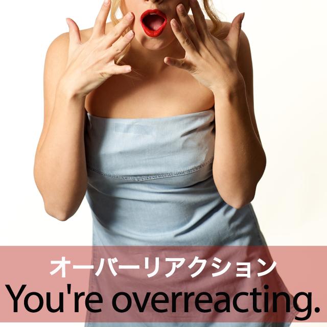 「オーバーリアクション」から学ぶ→ You're overreacting.