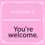「ウェルカムボード」から学ぶ→ You're welcome.