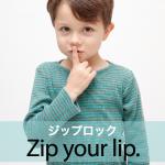 「ジップロック」から学ぶ→ Zip your lip.